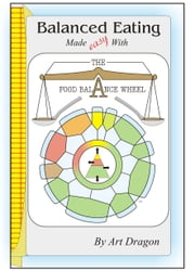 Balanced Eating Made Easy with the Food Balance Wheel: A How-To Guide For Quickly Planning Balanced Meals Around Your Own Favorite Healthy Food Choices ebook by Art Dragon