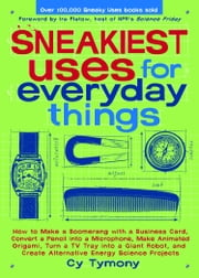 Sneakiest Uses for Everyday Things: How to Make a Boomerang with a Business Card, Convert a Pencil into a Microphone and more - How to Make a Boomerang with a Business Card, Convert a Pencil into a Microphone and more ebook by Cy Tymony