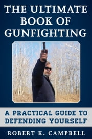 The Ultimate Book of Gunfighting - A Practical Guide to Defending Yourself ebook by Robert K Campbell