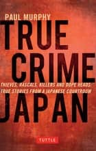 True Crime Japan - Thieves, Rascals, Killers and Dope Heads: True Stories From a Japanese Courtroom ebook by Paul Murphy