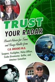 Trust Your Radar - Honest Advice for Teens and Young Adults from a Surgeon, Firefighter, Police Officer, Scuba Divemaster, Golfer, and Amateur Comedian ebook by CB Brooks MD