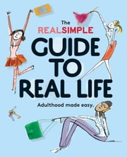 The Real Simple Guide to Real Life - Adulthood made easy. ebook by The Editors of Real Simple Magazine