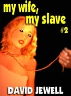 My Wife, My Slave - Book 2 ebook by David Jewell