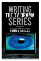 Writing the TV Drama Series2nd edition: How to Succeed as a Professional Writer in TV ebook by Pamela Douglas
