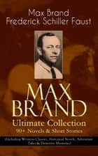 MAX BRAND Ultimate Collection: 90+ Novels & Short Stories (Including Western Classics, Historical Novels, Adventure Tales & Detective Mysteries) - The Dan Barry Series, The Ronicky Doone Trilogy, The Silvertip Series, The Firebrand Series, The Dr. Kildare Series, Alcatraz, Claws of the Tigress, The Whispering Outlaw, The Boy Who Found Christmas… ebook by