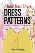 Make Your Own Dress Patterns ebook by Adele P. Margolis