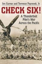 Check Six! - A Thunderbolt Pilot's War Across the Pacific eBook by Jim Curran, Terrence Popravak, Jr