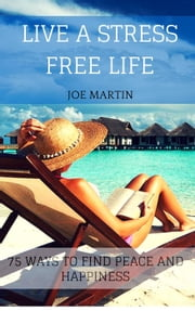 Live A Stress Free Life: 75 Ways To Find Peace And Happiness ebook by Joe Martin