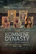 The Komnene Dynasty - Byzantium's Struggle for Survival 1057–1185 eBook by John Carr