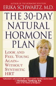 The 30-Day Natural Hormone Plan - Look and Feel Young Again--Without Synthetic HRT ebook by Erika Schwartz