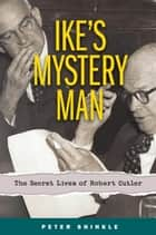 Ike's Mystery Man - The Secret Lives of Robert Cutler ebook by Peter Shinkle