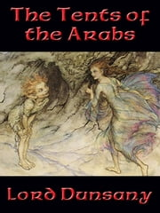 The Tents of the Arabs - With linked Table of Contents ebook by Lord Edward John Moreton Drax Plunkett Dunsany