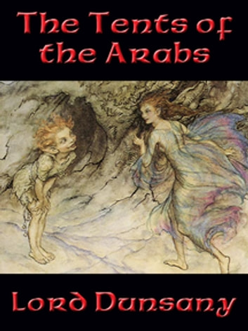 The Tents of the Arabs - With linked Table of Contents ebook by Lord Dunsany