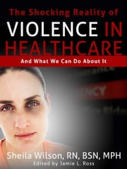 The Shocking Reality of Violence in Healthcare - And What We Can Do About It ebook by Sheila Wilson, RN, BSN,...