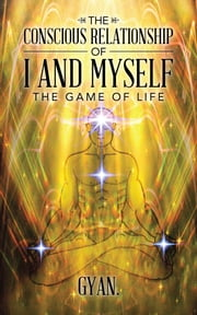 The Conscious Relationship of I and Myself - The Game of Life ebook by Gyan.