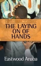 The Laying On Of Hands ebook by Eastwood Anaba
