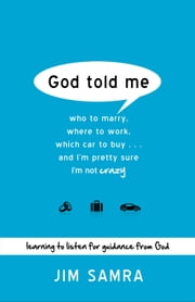 God Told Me - Who to Marry, Where to Work, Which Car to Buy...And I'm Pretty Sure I'm Not Crazy ebook by Jim Samra