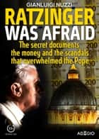 Ratzinger was afraid - The secret documents, the money and the scandals that overwhelmed the Pope ebook by Gianluigi Nuzzi