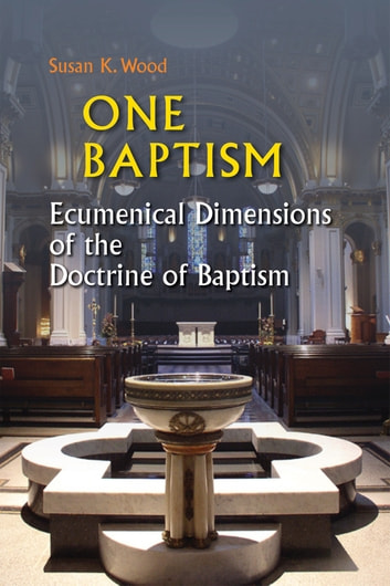 One Baptism - Ecumenical Dimensions of the Doctrine of Baptism ebook by Susan K. Wood SCL