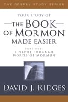 Book of Mormon Made Easier Pt.1 - 1 Nephi through Words of Mormon ebook by David J. Ridges