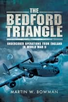 The Bedford Triangle - Undercover Operations from England in World War II ebook by Martin W. Bowman