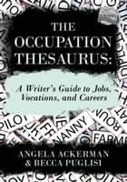 The Occupation Thesaurus: A Writer's Guide to Jobs, Vocations, and Careers ebook by Becca Puglisi, Angela Ackerman
