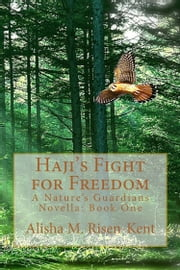 Haji's Fight For Freedom - Nature's Guardians Series: Book One ebook by Alisha M. Risen-Kent