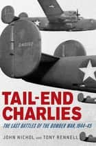 Tail-End Charlies - The Last Battles of the Bomber War, 1944--45 ebook by John Nichol, Tony Rennell