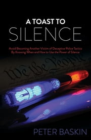 A Toast to Silence - Avoid Becoming Another Victim of Deceptive Police Tactics By Knowing When and How to Use the Power of Silence ebook by Peter Baskin