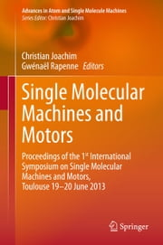 Single Molecular Machines and Motors - Proceedings of the 1st International Symposium on Single Molecular Machines and Motors, Toulouse 19-20 June 2013 ebook by Christian Joachim,Gwénaël Rapenne