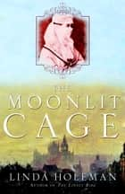 The Moonlit Cage - A Novel ebook by Linda Holeman