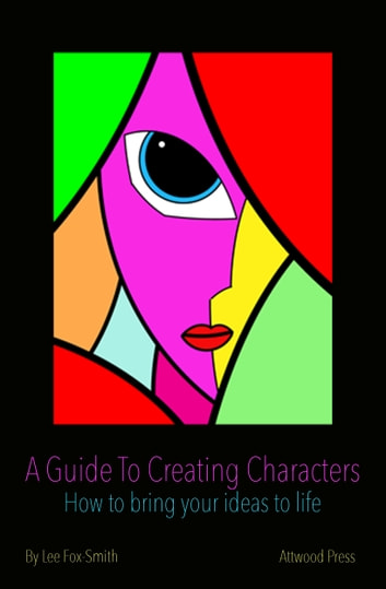 A Guide To Creating Characters - How To Bring Your Ideas To Life ebook by Lee Fox-Smith