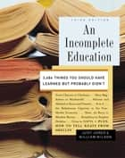 An Incomplete Education - 3,684 Things You Should Have Learned but Probably Didn't ebook by Judy Jones, William Wilson