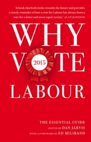 Why Vote Labour 2015 - The Essential Guide ebook by Dan Jarvis,Ed Miliband