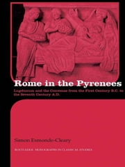 Rome in the Pyrenees - Lugdunum and the Convenae from the first century B.C. to the seventh century A.D. ebook by Simon Esmonde Cleary