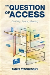 The Question of Access - Disability, Space, Meaning  ebook by Tanya Titchkosky