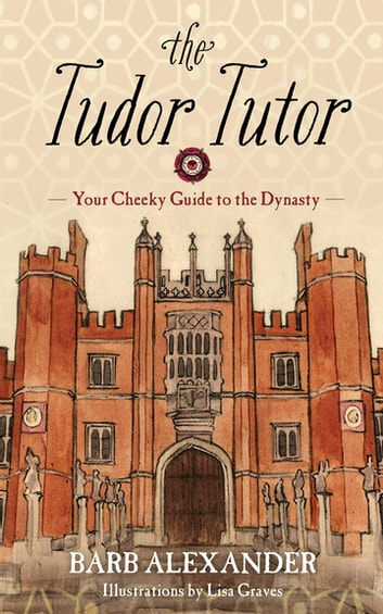 The Tudor Tutor - Your Cheeky Guide to the Dynasty ebook by Barb Alexander