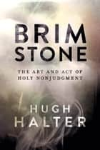 Brimstone - The Art and Act of Holy Nonjudgment ebook by Hugh Halter