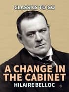 A Change in the Cabinet ebook by Hilaire Belloc
