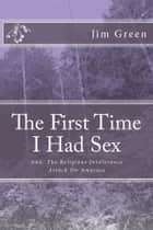 THE FIRST TIME I HAD SEX: And, The Religious Intolerance Attack On America ebook by Jim Green