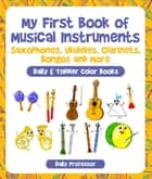 My First Book of Musical Instruments: Saxophones, Ukuleles, Clarinets, Bongos and More - Baby & Toddler Color Books ebook by Baby Professor
