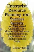 Enterprise Resource Planning 100 Success Secrets - 100 Most Asked Questions: The Missing ERP Software, Systems, Solutions, Applications and Implementations Guide ebook by Godfrey Glenn