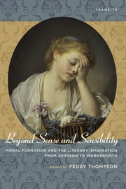 Beyond Sense and Sensibility - Moral Formation and the Literary Imagination from Johnson to Wordsworth ebook by Peggy Thompson,Leslie A. Chilton,Timothy Erwin,Evan Gottlieb,Christopher D. Johnson,Heather King,Adam Rounce,Brown,Noggle,Wadewitz