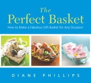 Perfect Basket - How to Make a Fabulous Gift Basket for Any Occasion ebook by Diane Phillips