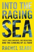 Into the Raging Sea - Thirty-Three Mariners, One Megastorm, and the Sinking of El Faro ebook by Rachel Slade