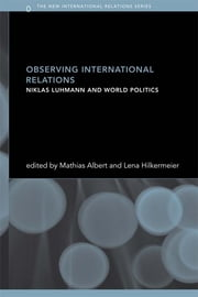 Observing International Relations - Niklas Luhmann and World Politics ebook by Mathias Albert,Lena Hilkermeier