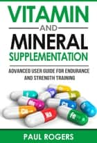 Vitamin and Mineral Supplementation: Advanced User Guide for Endurance and Strength Training ebook by Paul Rogers