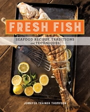 Fresh Fish - A Fearless Guide to Grilling, Shucking, Roasting, Poaching, and Sauteing Seafood ebook by Jennifer Trainer Thompson