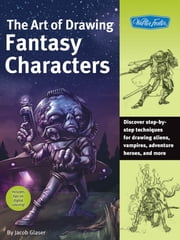 The Art of Drawing Fantasy Characters - Discover step-by-step techniques for drawing aliens, vampires, adventure heroes, and more ebook by Jacob Glaser
