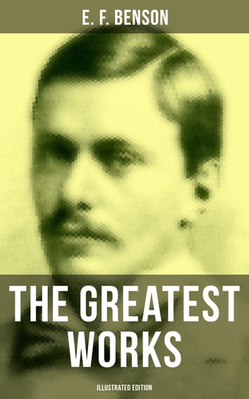 The Greatest Works of E. F. Benson (Illustrated Edition) - Mapp and Lucia Series, Dodo Trilogy, The Room in The Tower, Paying Guests, The Relentless City, Historical Works, Biography of Charlotte Bronte… ebook by E. F. Benson